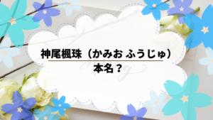 神尾楓珠(かみお ふうじゅ)は本名?出演作品について調べてみた。