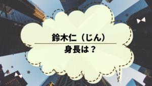 鈴木仁(じん)の身長は?「3年A組…」に出演していたイケメン俳優。