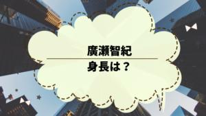 廣瀬智紀の身長は?川栄李奈と結婚した俳優!出演作品を調べた。