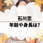 石川恋の年齢や身長は?黄昏流星群で娘役を好演。ビリギャルで有名に!