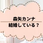 森矢カンナ、結婚している?改名やプロフィール、出演作品について調べた。
