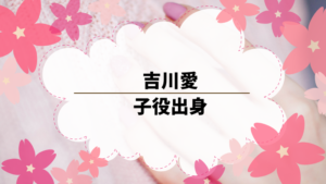吉川愛は子役出身。ドラマ「初めて恋をした…」に出演した可愛い女優