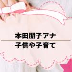 本田朋子アナ、出産してた。子供や子育ての様子について調べた。