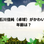 石川佳純(卓球)がかわいい。年齢は?東京オリンピック出場できるか?
