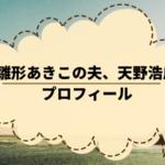 雛形あきこの夫の天野浩成はイケメン。プロフィールや活動歴を調べた