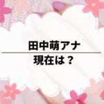 田中萌アナの現在は?出演番組やプロフィールが気になり調べた。