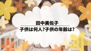 田中美佐子は子供は何人いる?子供の年齢は?所属事務所退社して独立?