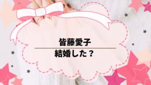 皆藤愛子は結婚した?現在の活動は?最近テレビでみかけなくなった。