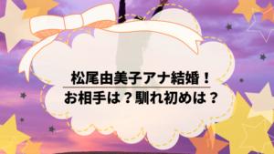 テレ朝の松尾由美子アナが結婚!お相手はどんな方?馴れ初めは?