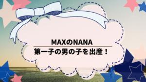 MAXのNANAが第一子の男の子を出産!母子ともの健康!