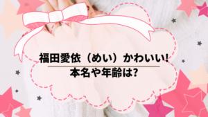 福田愛依(めい)がかわいい!本名や年齢は?活動歴を調べてみた。