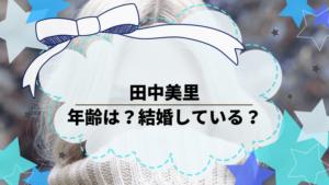 田中美里の年齢は?結婚している?出演作品を調べてみた。