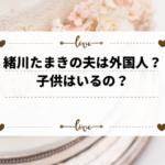 緒川たまきの夫は外国人?子供はいるの?現在の活動歴を調べてみた。