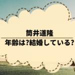 筒井道隆の年齢は?結婚している?現在の活動状況を調べてみた。