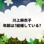川上麻衣子の年齢は?結婚している?活動状況を調べてみた。