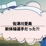 佐津川愛美がかわいい!!【画像あり】新体操選手だった?!